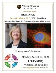 Seminar Poster Announcement for President Susan R. Wente's August 23, 2021, seminar in Winston Hall 126 and Online starting at 4 PM at Wake Forest University. Image shows a headshot image of President Wente and a research image of a nucleus. Seminar title: Gatekeepers of the Nucleus. Email zhangk@wfu.edu for the Zoom link.